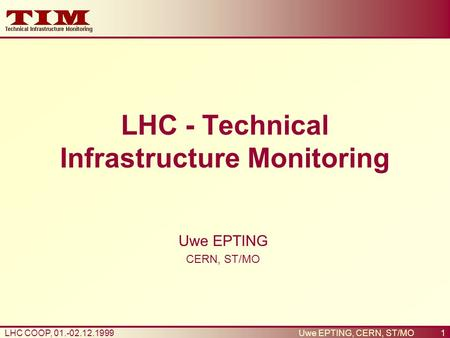 1LHC COOP, 01.-02.12.1999Uwe EPTING, CERN, ST/MO LHC - Technical Infrastructure Monitoring Uwe EPTING CERN, ST/MO.