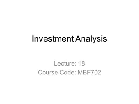 Investment Analysis Lecture: 18 Course Code: MBF702.