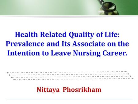 Health Related Quality of Life: Prevalence and Its Associate on the Intention to Leave Nursing Career. Nittaya Phosrikham.