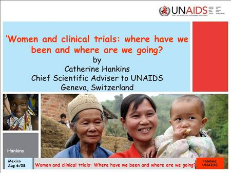 Hankins UNAIDS Mexico Aug 6/08 Women and clinical trials: Where have we been and where are we going? 'Women and clinical trials: where have we been and.