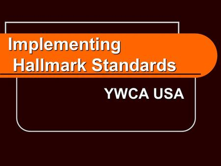 Implementing Hallmark Standards YWCA USA. YWCA Hallmarks Eliminating racism Advancing women's economic empowerment.