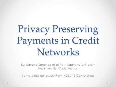 Privacy Preserving Payments in Credit Networks By: Moreno-Sanchez et al from Saarland University Presented By: Cody Watson Some Slides Borrowed From NDSS'15.