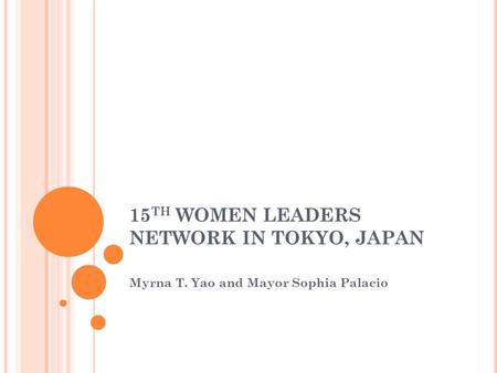 15 TH WOMEN LEADERS NETWORK IN TOKYO, JAPAN Myrna T. Yao and Mayor Sophia Palacio.