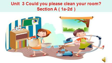 Unit 3 Could you please clean your room? Section A ( 1a-2d )