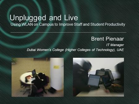 Brent Pienaar IT Manager Dubai Women's College (Higher Colleges of Technology), UAE Unplugged and Live Using WLAN on Campus to Improve Staff and Student.