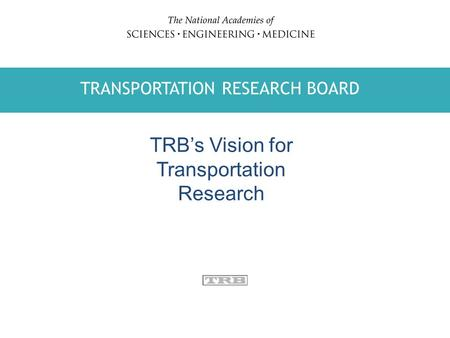 TRANSPORTATION RESEARCH BOARD WATER SCIENCE AND TECHNOLOGY BOARD TRANSPORTATION RESEARCH BOARD TRB's Vision for Transportation Research.
