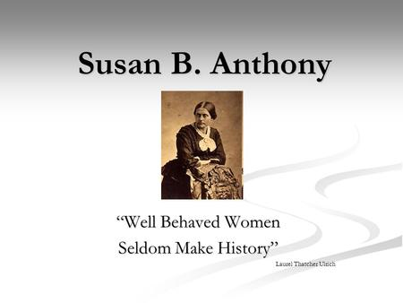 "Susan B. Anthony ""Well Behaved Women Seldom Make History"" Laurel Thatcher Ulrich."
