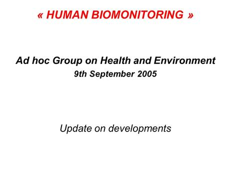 « HUMAN BIOMONITORING » Ad hoc Group on Health and Environment 9th September 2005 Update on developments.