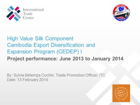 High Value Silk Component Cambodia Export Diversification and Expansion Program (CEDEP) I Project performance: June 2013 to January 2014 By: Sylvie Bétemps.