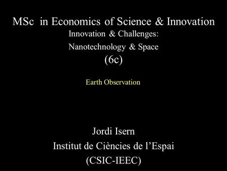 Jordi Isern Institut de Ciències de l'Espai (CSIC-IEEC) MSc in Economics of Science & Innovation Innovation & Challenges: Nanotechnology & Space (6c) Earth.