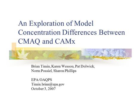 An Exploration of Model Concentration Differences Between CMAQ and CAMx Brian Timin, Karen Wesson, Pat Dolwick, Norm Possiel, Sharon Phillips EPA/OAQPS.