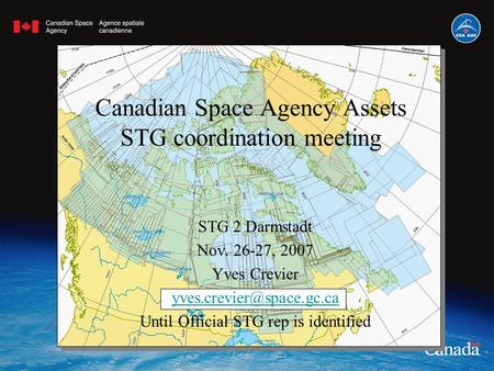 Canadian Space Agency Assets STG coordination meeting STG 2 Darmstadt Nov. 26-27, 2007 Yves Crevier Until Official STG rep is.