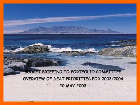 BUDGET BRIEFING TO PORTFOLIO COMMITTEE OVERVIEW OF DEAT PRIORITIES FOR 2003/2004 20 MAY 2003.