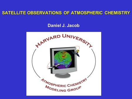 SATELLITE OBSERVATIONS OF ATMOSPHERIC CHEMISTRY Daniel J. Jacob.