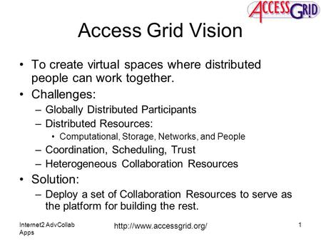 Internet2 AdvCollab Apps  1 Access Grid Vision To create virtual spaces where distributed people can work together. Challenges: