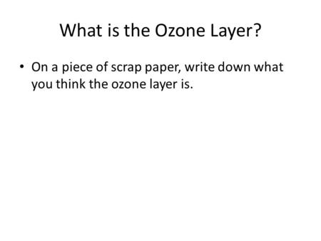 What is the Ozone Layer? On a piece of scrap paper, write down what you think the ozone layer is.