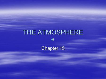 THE ATMOSPHERE Chapter 15. Earth's atmosphere  Extends ABOUT 100 miles ( ? Km) above the surface.