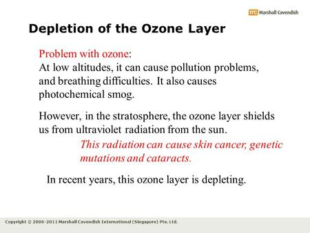 Copyright © 2006-2011 Marshall Cavendish International (Singapore) Pte. Ltd. Depletion of the Ozone Layer Problem with ozone: At low altitudes, it can.
