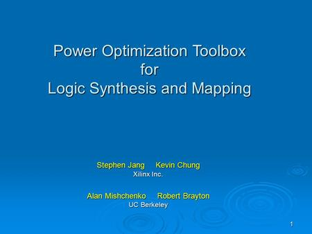 1 Stephen Jang Kevin Chung Xilinx Inc. Alan Mishchenko Robert Brayton UC Berkeley Power Optimization Toolbox for Logic Synthesis and Mapping.