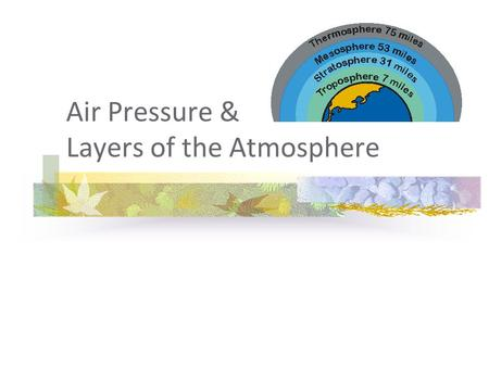 Air Pressure & Layers of the Atmosphere. Air Pressure the force exerted on you by the weight of tiny particles of air the particles have weight and take.