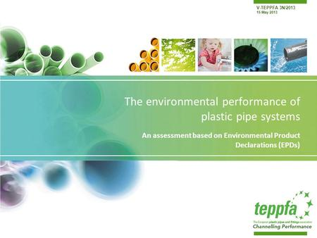 V-TEPPFA 3N/2013 15 May 2013 The environmental performance of plastic pipe systems An assessment based on Environmental Product Declarations (EPDs)