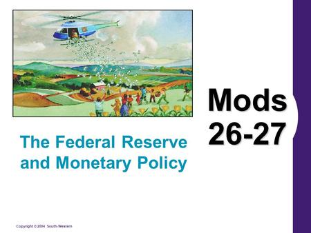Copyright © 2004 South-Western Mods 26-27 The Federal Reserve and Monetary Policy.
