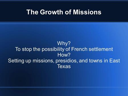 The Growth of Missions Why? To stop the possibility of French settlement How? Setting up missions, presidios, and towns in East Texas.