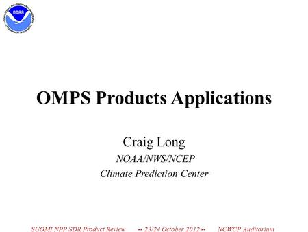 OMPS Products Applications Craig Long NOAA/NWS/NCEP Climate Prediction Center SUOMI NPP SDR Product Review -- 23/24 October 2012 -- NCWCP Auditorium.