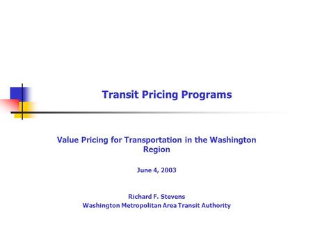 Transit Pricing Programs Value Pricing for Transportation in the Washington Region June 4, 2003 Richard F. Stevens Washington Metropolitan Area Transit.