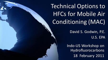 Technical Options to HFCs for Mobile Air Conditioning (MAC) Indo-US Workshop on Hydrofluorocarbons 18 February 2011 David S. Godwin, P.E. U.S. EPA.