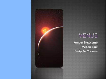 Amber Newcomb Megan Link Emily McCadams.  7522 miles in diameter .82 times the mass of Earth  67 million miles from the Sun  Because Venus has no.