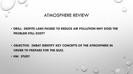 ATMOSPHERE REVIEW DRILL: DESPITE LAWS PASSED TO REDUCE AIR POLLUTION WHY DOES THE PROBLEM STILL EXIST? OBJECTIVE: SWBAT IDENTIFY KEY CONCEPTS OF THE ATMOSPHERE.