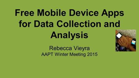 Free Mobile Device Apps for Data Collection and Analysis Rebecca Vieyra AAPT Winter Meeting 2015.