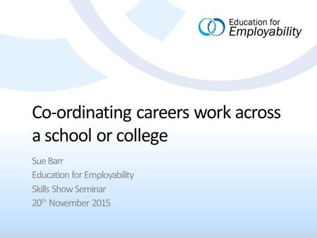 Co-ordinating careers work across a school or college Sue Barr Education for Employability Skills Show Seminar 20 th November 2015.
