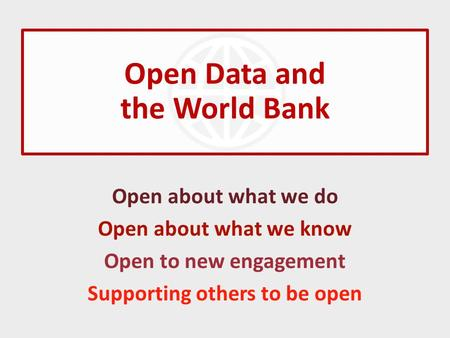 Open Data and the World Bank Open about what we do Open about what we know Open to new engagement Supporting others to be open.