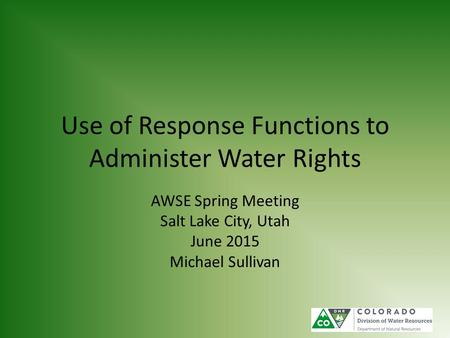 Use of Response Functions to Administer Water Rights AWSE Spring Meeting Salt Lake City, Utah June 2015 Michael Sullivan.