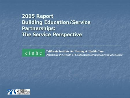 2005 Report Building Education/Service Partnerships: The Service Perspective California Institute for Nursing & Health Care Optimizing the Health of Californians.