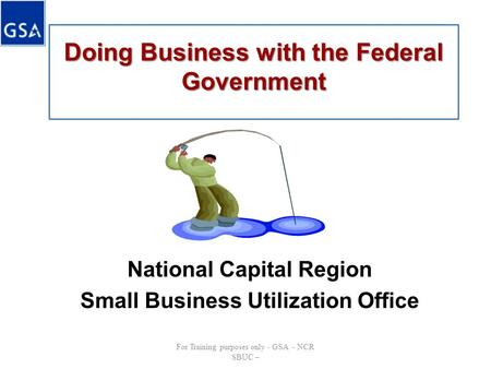 Doing Business with the Federal Government National Capital Region Small Business Utilization Office For Training purposes only - GSA - NCR SBUC –