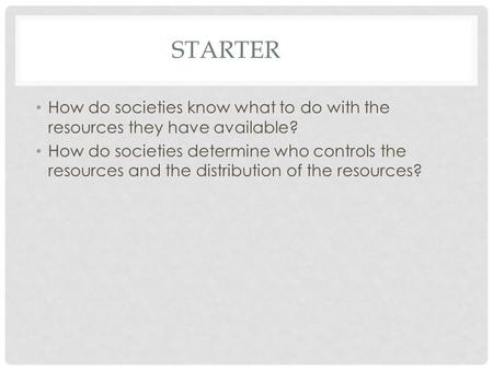 STARTER How do societies know what to do with the resources they have available? How do societies determine who controls the resources and the distribution.