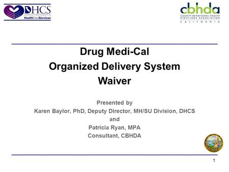 1 Drug Medi-Cal Organized Delivery System Waiver Presented by Karen Baylor, PhD, Deputy Director, MH/SU Division, DHCS and Patricia Ryan, MPA Consultant,
