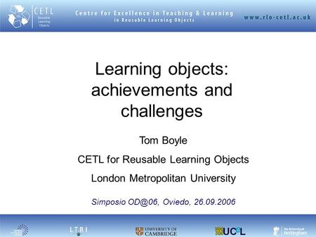 Learning objects: achievements and challenges Tom Boyle CETL for Reusable Learning Objects London Metropolitan University Simposio Oviedo, 26.09.2006.