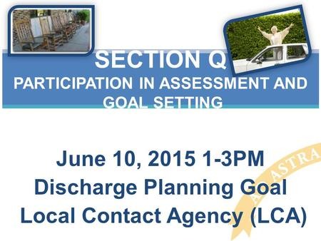 June 10, 2015 1-3PM Discharge Planning Goal Local Contact Agency (LCA) SECTION Q PARTICIPATION IN ASSESSMENT AND GOAL SETTING.