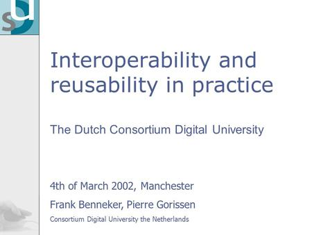 Interoperability and reusability in practice The Dutch Consortium Digital University 4th of March 2002, Manchester Frank Benneker, Pierre Gorissen Consortium.