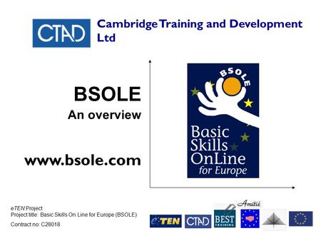 ETEN Project Project title: Basic Skills On Line for Europe (BSOLE) Contract no: C28018 Cambridge Training and Development Ltd BSOLE An overview www.bsole.com.