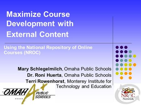 Maximize Course Development with External Content Using the National Repository of Online Courses (NROC) Mary Schlegelmilch, Omaha Public Schools Dr. Roni.