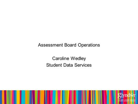 Assessment Board Operations Caroline Wedley Student Data Services.