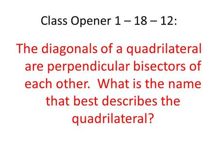 Class Opener 1 – 18 – 12: The diagonals of a quadrilateral are perpendicular bisectors of each other. What is the name that best describes the quadrilateral?
