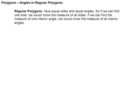 Polygons – Angles In Regular Polygons Regular Polygons have equal sides and equal angles, So if we can find one side, we would know the measure of all.