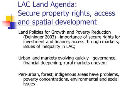 LAC Land Agenda: Secure property rights, access and spatial development Land Policies for Growth and Poverty Reduction (Deininger 2003)—importance of secure.