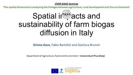 Spatial impacts and sustainability of farm biogas diffusion in Italy Oriana Gava, Fabio Bartolini and Gianluca Brunori 150th EAAE Seminar 'The spatial.